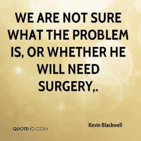 Kevin Blackwell  - We are not sure what the problem is, or whether he will need surgery.