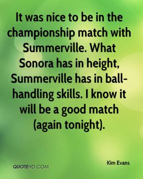 Kim Evans  - It was nice to be in the championship match with Summerville. What Sonora has in height, Summerville has in ball-handling skills. I know it will be a good match (again tonight).
