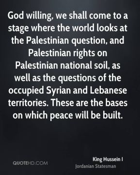 God willing, we shall come to a stage where the world looks at the Palestinian question, and Palestinian rights on Palestinian national soil, as well as the questions of the occupied Syrian and Lebanese territories. These are the bases on which peace will be built.