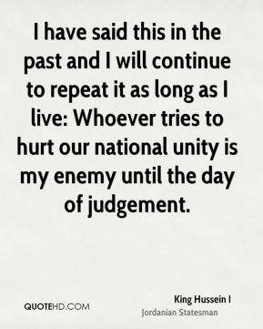 I have said this in the past and I will continue to repeat it as long as I live: Whoever tries to hurt our national unity is my enemy until the day of judgement.