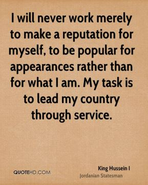 I will never work merely to make a reputation for myself, to be popular for appearances rather than for what I am. My task is to lead my country through service.