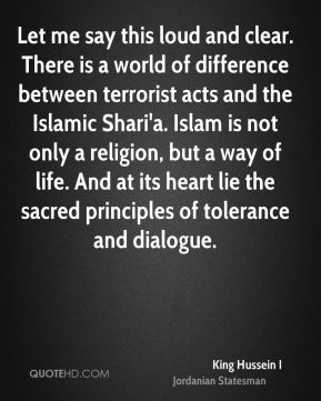 Let me say this loud and clear. There is a world of difference between terrorist acts and the Islamic Shari'a. Islam is not only a religion, but a way of life. And at its heart lie the sacred principles of tolerance and dialogue.