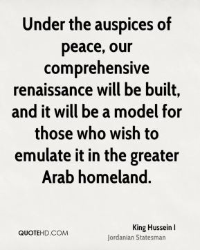 King Hussein I - Under the auspices of peace, our comprehensive renaissance will be built, and it will be a model for those who wish to emulate it in the greater Arab homeland.