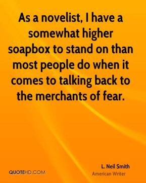 As a novelist, I have a somewhat higher soapbox to stand on than most people do when it comes to talking back to the merchants of fear.