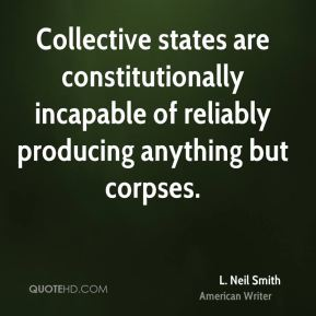 Collective states are constitutionally incapable of reliably producing anything but corpses.
