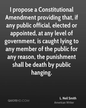 I propose a Constitutional Amendment providing that, if any public official, elected or appointed, at any level of government, is caught lying to any member of the public for any reason, the punishment shall be death by public hanging.