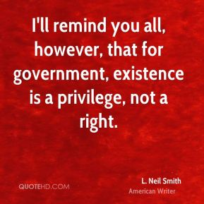 I'll remind you all, however, that for government, existence is a privilege, not a right.