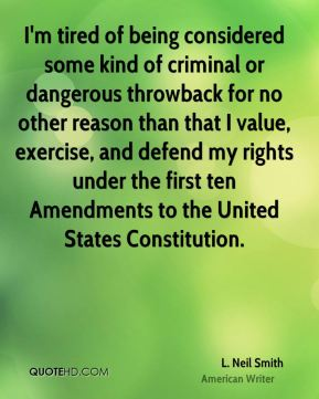 I'm tired of being considered some kind of criminal or dangerous throwback for no other reason than that I value, exercise, and defend my rights under the first ten Amendments to the United States Constitution.