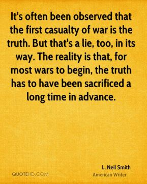 It's often been observed that the first casualty of war is the truth. But that's a lie, too, in its way. The reality is that, for most wars to begin, the truth has to have been sacrificed a long time in advance.