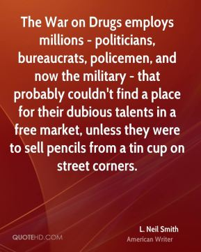 L. Neil Smith - The War on Drugs employs millions - politicians, bureaucrats, policemen, and now the military - that probably couldn't find a place for their dubious talents in a free market, unless they were to sell pencils from a tin cup on street corners.