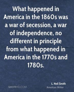 L. Neil Smith - What happened in America in the 1860s was a war of secession, a war of independence, no different in principle from what happened in America in the 1770s and 1780s.