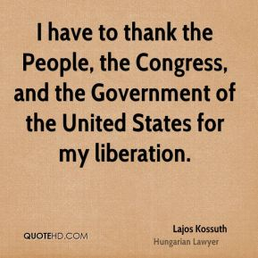 Lajos Kossuth - I have to thank the People, the Congress, and the Government of the United States for my liberation.