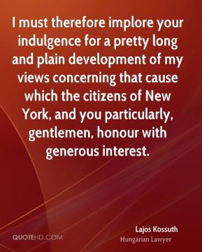 Lajos Kossuth - I must therefore implore your indulgence for a pretty long and plain development of my views concerning that cause which the citizens of New York, and you particularly, gentlemen, honour with generous interest.