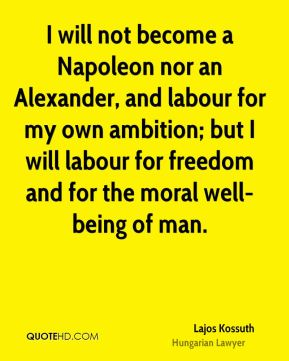 Lajos Kossuth - I will not become a Napoleon nor an Alexander, and labour for my own ambition; but I will labour for freedom and for the moral well-being of man.