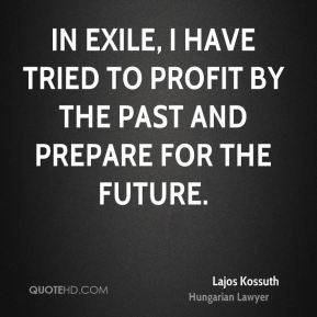 Lajos Kossuth - In exile, I have tried to profit by the past and prepare for the future.