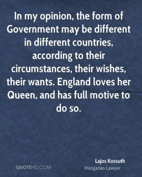 Lajos Kossuth - In my opinion, the form of Government may be different in different countries, according to their circumstances, their wishes, their wants. England loves her Queen, and has full motive to do so.