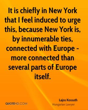 Lajos Kossuth - It is chiefly in New York that I feel induced to urge this, because New York is, by innumerable ties, connected with Europe - more connected than several parts of Europe itself.