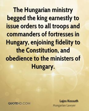 Lajos Kossuth - The Hungarian ministry begged the king earnestly to issue orders to all troops and commanders of fortresses in Hungary, enjoining fidelity to the Constitution, and obedience to the ministers of Hungary.