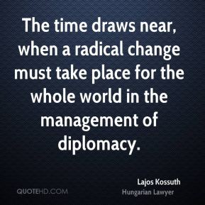 Lajos Kossuth - The time draws near, when a radical change must take place for the whole world in the management of diplomacy.