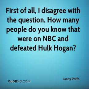 Lanny Poffo  - First of all, I disagree with the question. How many people do you know that were on NBC and defeated Hulk Hogan?