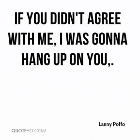 Lanny Poffo  - If you didn't agree with me, I was gonna hang up on you.
