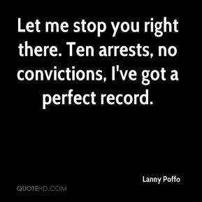 Lanny Poffo  - Let me stop you right there. Ten arrests, no convictions, I've got a perfect record.