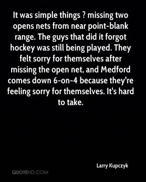 Larry Kupczyk  - It was simple things ? missing two opens nets from near point-blank range. The guys that did it forgot hockey was still being played. They felt sorry for themselves after missing the open net, and Medford comes down 6-on-4 because they're feeling sorry for themselves. It's hard to take.