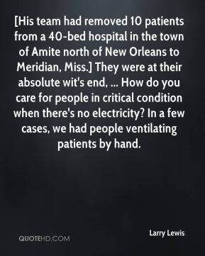 Larry Lewis  - [His team had removed 10 patients from a 40-bed hospital in the town of Amite north of New Orleans to Meridian, Miss.] They were at their absolute wit's end, ... How do you care for people in critical condition when there's no electricity? In a few cases, we had people ventilating patients by hand.