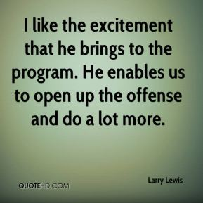 Larry Lewis  - I like the excitement that he brings to the program. He enables us to open up the offense and do a lot more.