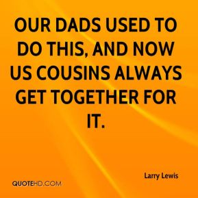 Larry Lewis  - Our dads used to do this, and now us cousins always get together for it.
