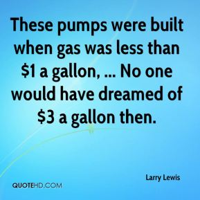 Larry Lewis  - These pumps were built when gas was less than $1 a gallon, ... No one would have dreamed of $3 a gallon then.