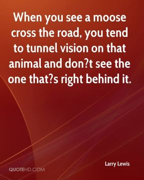 Larry Lewis  - When you see a moose cross the road, you tend to tunnel vision on that animal and don?t see the one that?s right behind it.