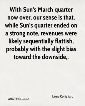 Laura Conigliaro  - With Sun's March quarter now over, our sense is that, while Sun's quarter ended on a strong note, revenues were likely sequentially flattish, probably with the slight bias toward the downside.