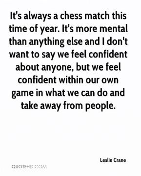 It's always a chess match this time of year. It's more mental than anything else and I don't want to say we feel confident about anyone, but we feel confident within our own game in what we can do and take away from people.