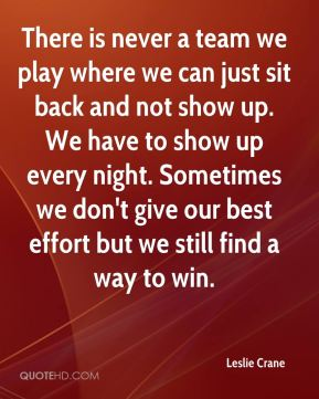 There is never a team we play where we can just sit back and not show up. We have to show up every night. Sometimes we don't give our best effort but we still find a way to win.