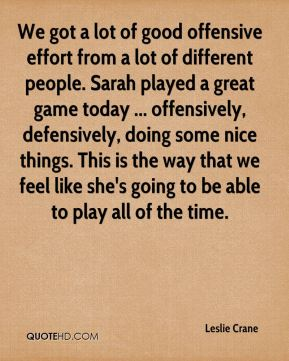 We got a lot of good offensive effort from a lot of different people. Sarah played a great game today ... offensively, defensively, doing some nice things. This is the way that we feel like she's going to be able to play all of the time.
