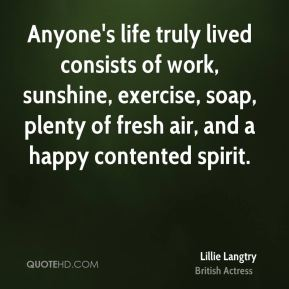 Lillie Langtry - Anyone's life truly lived consists of work, sunshine, exercise, soap, plenty of fresh air, and a happy contented spirit.