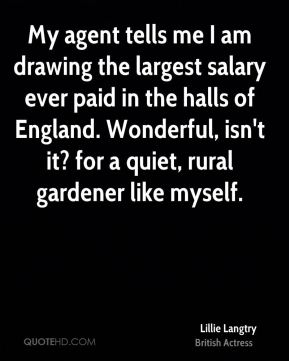Lillie Langtry - My agent tells me I am drawing the largest salary ever paid in the halls of England. Wonderful, isn't it? for a quiet, rural gardener like myself.