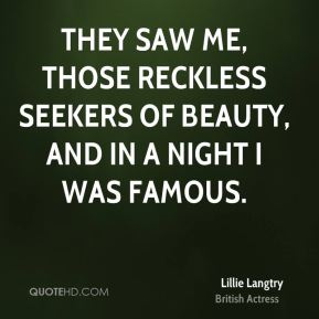 Lillie Langtry - They saw me, those reckless seekers of beauty, and in a night I was famous.