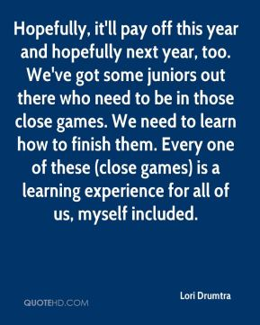 Hopefully, it'll pay off this year and hopefully next year, too. We've got some juniors out there who need to be in those close games. We need to learn how to finish them. Every one of these (close games) is a learning experience for all of us, myself included.
