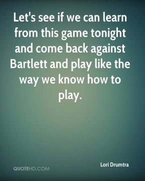 Let's see if we can learn from this game tonight and come back against Bartlett and play like the way we know how to play.