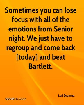 Sometimes you can lose focus with all of the emotions from Senior night. We just have to regroup and come back [today] and beat Bartlett.