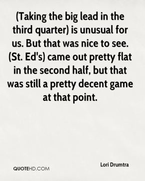 Lori Drumtra  - (Taking the big lead in the third quarter) is unusual for us. But that was nice to see. (St. Ed's) came out pretty flat in the second half, but that was still a pretty decent game at that point.