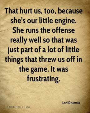 That hurt us, too, because she's our little engine. She runs the offense really well so that was just part of a lot of little things that threw us off in the game. It was frustrating.