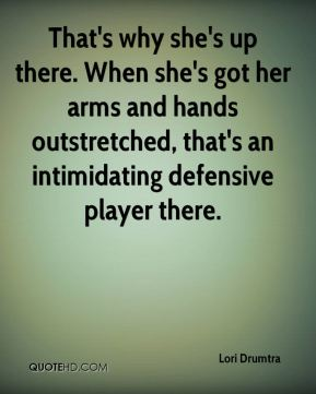 That's why she's up there. When she's got her arms and hands outstretched, that's an intimidating defensive player there.