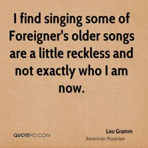 Lou Gramm - I find singing some of Foreigner's older songs are a little reckless and not exactly who I am now.