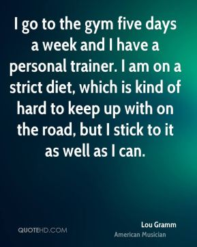 I go to the gym five days a week and I have a personal trainer. I am on a strict diet, which is kind of hard to keep up with on the road, but I stick to it as well as I can.