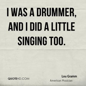 Lou Gramm - I was a drummer, and I did a little singing too.