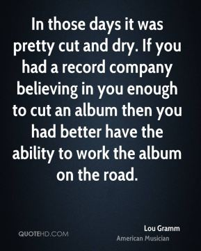 Lou Gramm - In those days it was pretty cut and dry. If you had a record company believing in you enough to cut an album then you had better have the ability to work the album on the road.