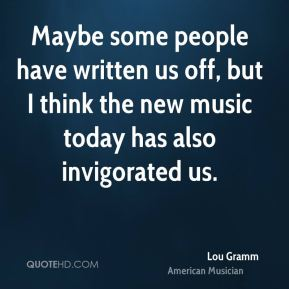 Lou Gramm - Maybe some people have written us off, but I think the new music today has also invigorated us.